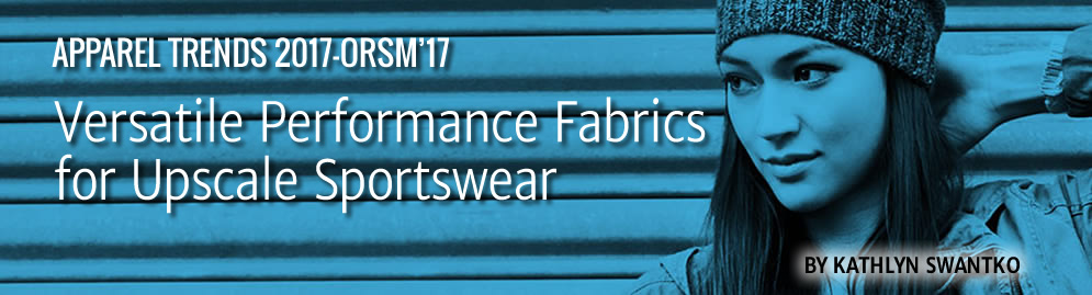 APPAREL TRENDS 2017-ORSM'17: Versatile Performance Fabrics for Upscale Sportswear by Kathlyn Swantko